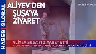 Aliyev Şuşa'yı Ziyaret Etti