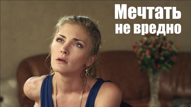МЕЧТАТЬ НЕ ВРЕДНО мелодрама о красивой любви русские мелодрамы